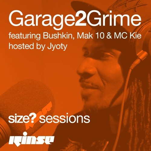 size? sessions x Rinse Podcast: Garage2Grime featuring Bushkin, Mak 10 & MC Kie, hosted by Jyoty